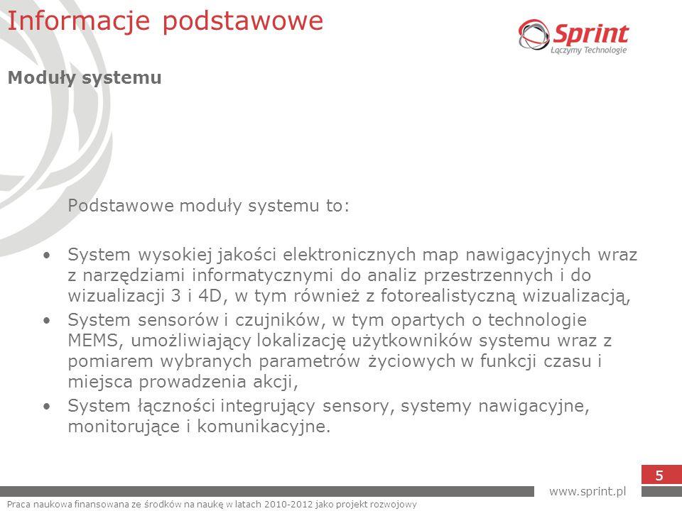www.sprint.pl 5 Podstawowe moduły systemu to: System wysokiej jakości elektronicznych map nawigacyjnych wraz z narzędziami informatycznymi do analiz przestrzennych i do wizualizacji 3 i 4D, w tym również z fotorealistyczną wizualizacją, System sensorów i czujników, w tym opartych o technologie MEMS, umożliwiający lokalizację użytkowników systemu wraz z pomiarem wybranych parametrów życiowych w funkcji czasu i miejsca prowadzenia akcji, System łączności integrujący sensory, systemy nawigacyjne, monitorujące i komunikacyjne.
