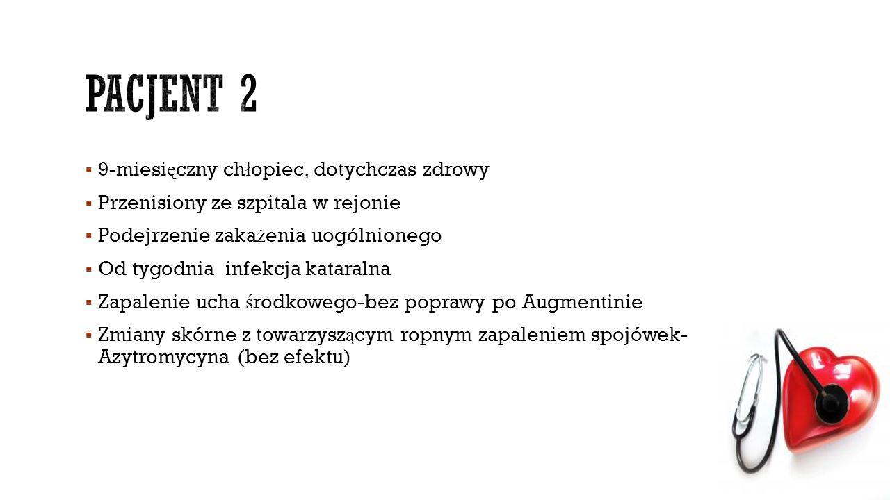  9-miesi ę czny ch ł opiec, dotychczas zdrowy  Przenisiony ze szpitala w rejonie  Podejrzenie zaka ż enia uogólnionego  Od tygodnia infekcja katar