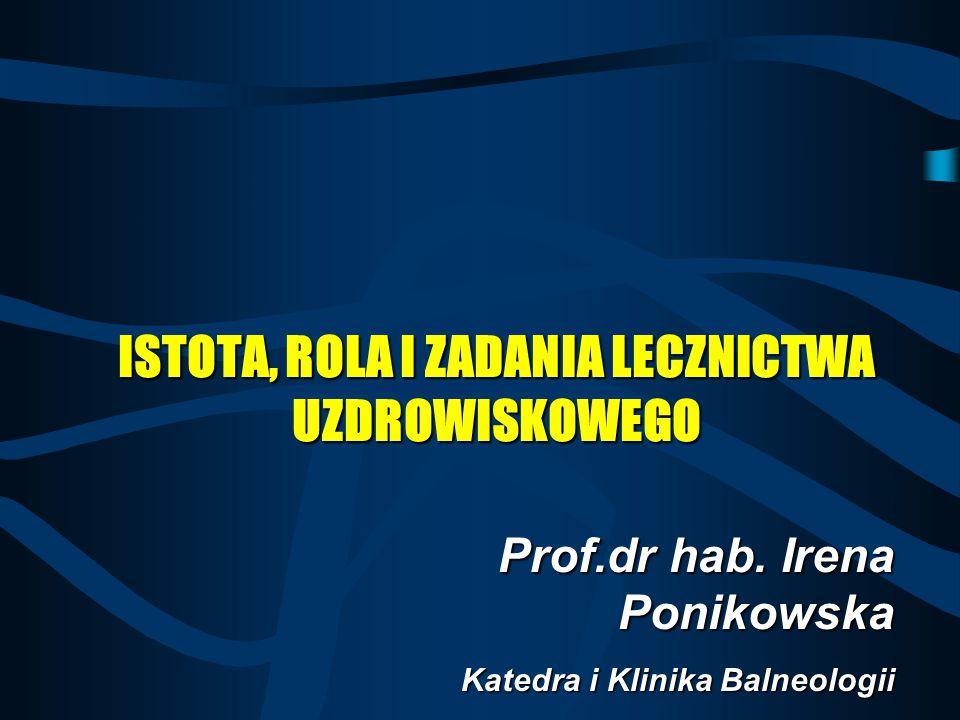 Prof.dr hab. Irena Ponikowska Katedra i Klinika Balneologii Akademii Medycznej w Bydgoszczy ISTOTA, ROLA I ZADANIA LECZNICTWA UZDROWISKOWEGO