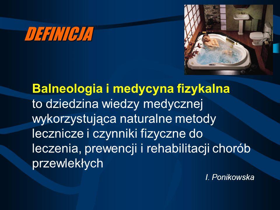 DEFINICJA Balneologia i medycyna fizykalna to dziedzina wiedzy medycznej wykorzystująca naturalne metody lecznicze i czynniki fizyczne do leczenia, pr