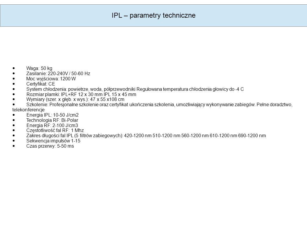 IPL – parametry techniczne  Waga: 50 kg  Zasilanie: 220-240V / 50-60 Hz  Moc wyjściowa: 1200 W  Certyfikat: CE  System chłodzenia: powietrze, woda, półprzewodniki Regulowana temperatura chłodzenia głowicy do -4 C  Rozmiar plamki: IPL+RF 12 x 30 mm IPL 15 x 45 mm  Wymiary (szer.