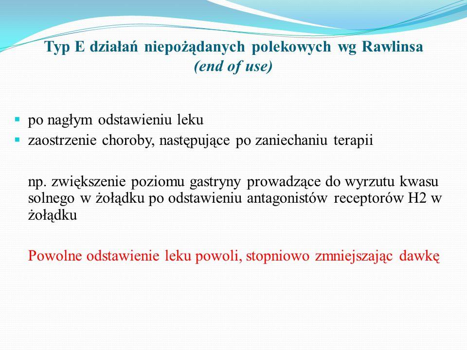 Typ E działań niepożądanych polekowych wg Rawlinsa (end of use)  po nagłym odstawieniu leku  zaostrzenie choroby, następujące po zaniechaniu terapii np.
