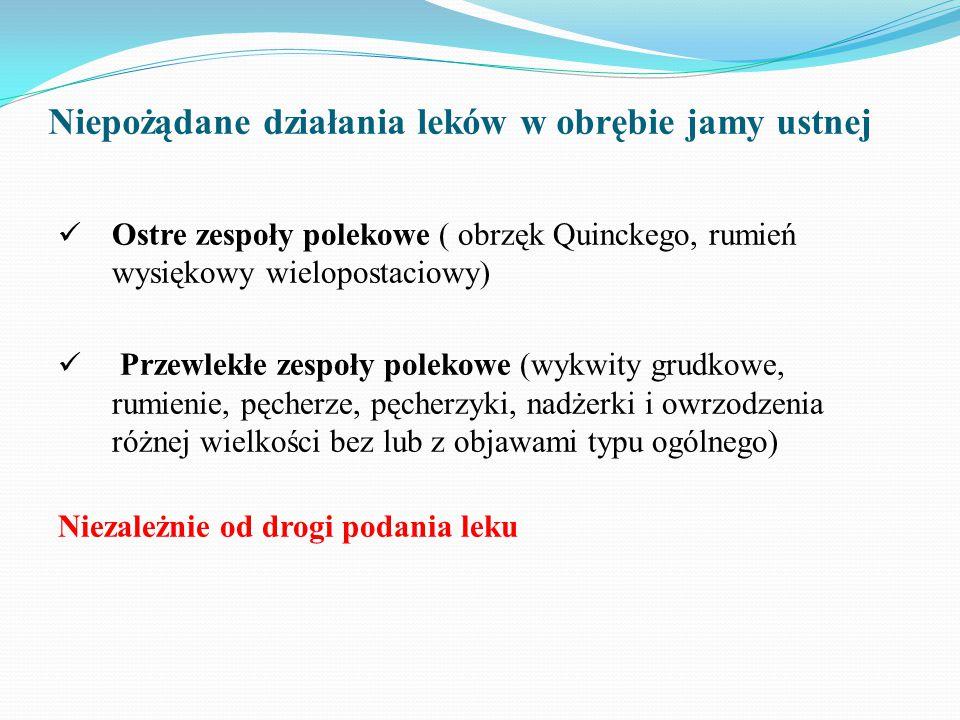 Niepożądane działania leków w obrębie jamy ustnej Ostre zespoły polekowe ( obrzęk Quinckego, rumień wysiękowy wielopostaciowy) Przewlekłe zespoły polekowe (wykwity grudkowe, rumienie, pęcherze, pęcherzyki, nadżerki i owrzodzenia różnej wielkości bez lub z objawami typu ogólnego) Niezależnie od drogi podania leku