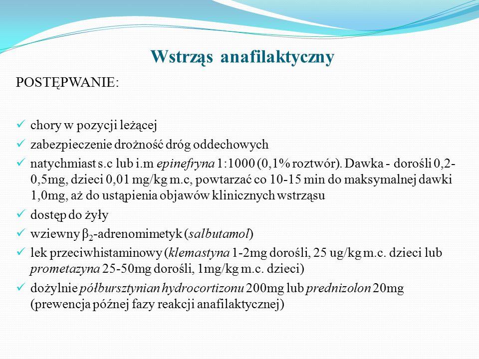 Wstrząs anafilaktyczny POSTĘPWANIE: chory w pozycji leżącej zabezpieczenie drożność dróg oddechowych natychmiast s.c lub i.m epinefryna 1:1000 (0,1% roztwór).
