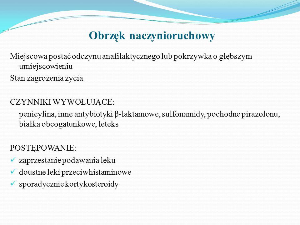 Obrzęk naczynioruchowy Miejscowa postać odczynu anafilaktycznego lub pokrzywka o głębszym umiejscowieniu Stan zagrożenia życia CZYNNIKI WYWOŁUJĄCE: penicylina, inne antybiotyki β-laktamowe, sulfonamidy, pochodne pirazolonu, białka obcogatunkowe, leteks POSTĘPOWANIE: zaprzestanie podawania leku doustne leki przeciwhistaminowe sporadycznie kortykosteroidy
