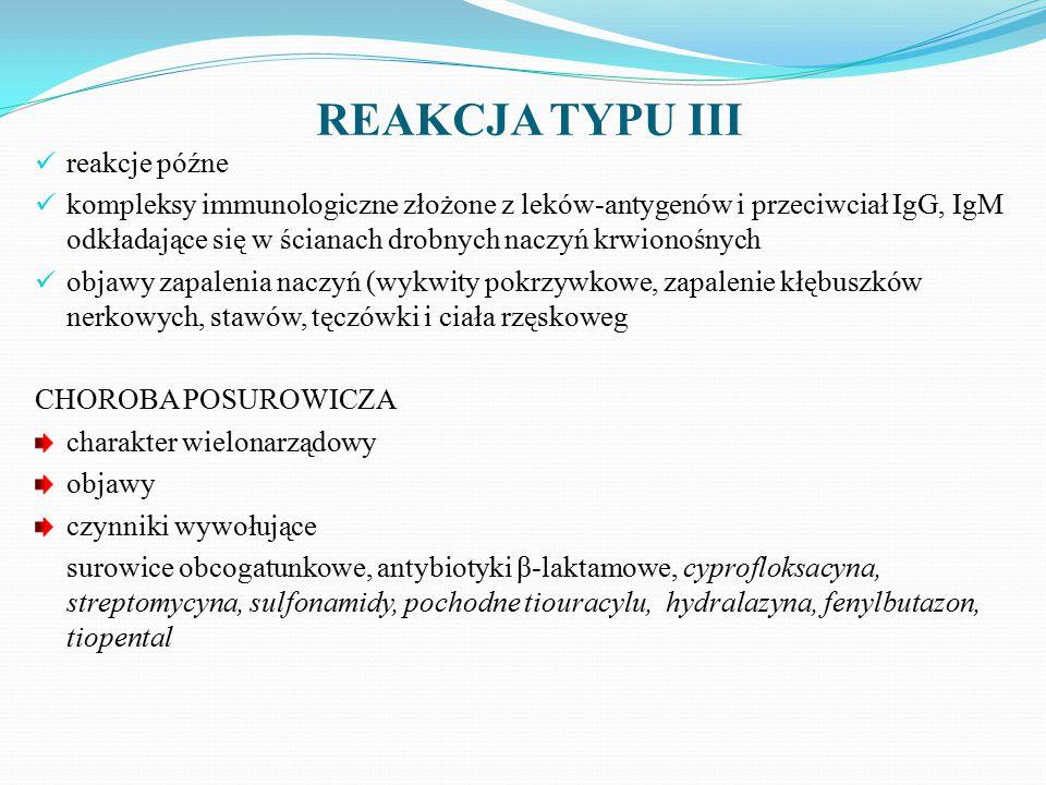 REAKCJA TYPU III reakcje późne kompleksy immunologiczne złożone z leków-antygenów i przeciwciał IgG, IgM odkładające się w ścianach drobnych naczyń krwionośnych objawy zapalenia naczyń (wykwity pokrzywkowe, zapalenie kłębuszków nerkowych, stawów, tęczówki i ciała rzęskoweg CHOROBA POSUROWICZA charakter wielonarządowy objawy czynniki wywołujące surowice obcogatunkowe, antybiotyki β-laktamowe, cyprofloksacyna, streptomycyna, sulfonamidy, pochodne tiouracylu, hydralazyna, fenylbutazon, tiopental