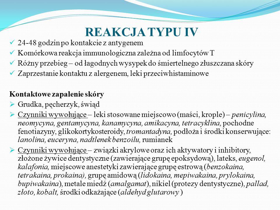 REAKCJA TYPU IV 24-48 godzin po kontakcie z antygenem Komórkowa reakcja immunologiczna zależna od limfocytów T Różny przebieg – od łagodnych wysypek do śmiertelnego złuszczana skóry Zaprzestanie kontaktu z alergenem, leki przeciwhistaminowe Kontaktowe zapalenie skóry  Grudka, pęcherzyk, świąd  Czynniki wywołujące – leki stosowane miejscowo (maści, krople) – penicylina, neomycyna, gentamycyna, kanamycyna, amikacyna, tetracyklina, pochodne fenotiazyny, glikokortykosteroidy, tromantadyna, podłoża i środki konserwujące: lanolina, euceryna, nadtlenek benzoilu, rumianek  Czynniki wywołujące – związki akrylowe oraz ich aktywatory i inhibitory, złożone żywice dentystyczne (zawierające grupę epoksydową), lateks, eugenol, kalafonia, miejscowe anestetyki zawierające grupę estrową (benzokaina, tetrakaina, prokaina), grupę amidową (lidokaina, mepiwakaina, prylokaina, bupiwakaina), metale miedź (amalgamat), nikiel (protezy dentystyczne), pallad, złoto, kobalt, środki odkażające (aldehyd glutarowy )