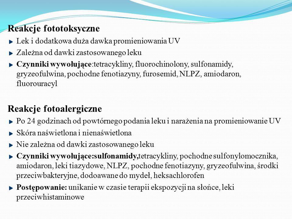 Reakcje fototoksyczne Lek i dodatkowa duża dawka promieniowania UV Zależna od dawki zastosowanego leku Czynniki wywołujące:tetracykliny, fluorochinolony, sulfonamidy, gryzeofulwina, pochodne fenotiazyny, furosemid, NLPZ, amiodaron, fluorouracyl Reakcje fotoalergiczne Po 24 godzinach od powtórnego podania leku i narażenia na promieniowanie UV Skóra naświetlona i nienaświetlona Nie zależna od dawki zastosowanego leku Czynniki wywołujące:sulfonamidy,tetracykliny, pochodne sulfonylomocznika, amiodaron, leki tiazydowe, NLPZ, pochodne fenotiazyny, gryzeofulwina, środki przeciwbakteryjne, dodoawane do mydeł, heksachlorofen Postępowanie: unikanie w czasie terapii ekspozycji na słońce, leki przeciwhistaminowe