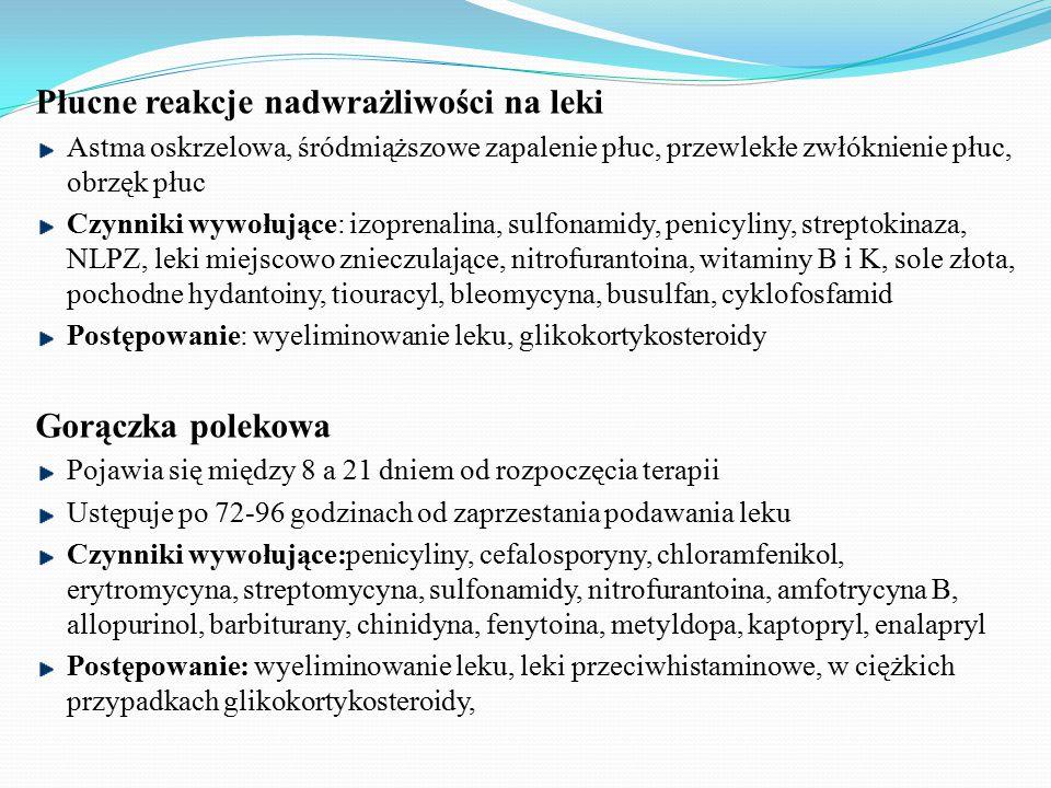 Płucne reakcje nadwrażliwości na leki Astma oskrzelowa, śródmiąższowe zapalenie płuc, przewlekłe zwłóknienie płuc, obrzęk płuc Czynniki wywołujące: izoprenalina, sulfonamidy, penicyliny, streptokinaza, NLPZ, leki miejscowo znieczulające, nitrofurantoina, witaminy B i K, sole złota, pochodne hydantoiny, tiouracyl, bleomycyna, busulfan, cyklofosfamid Postępowanie: wyeliminowanie leku, glikokortykosteroidy Gorączka polekowa Pojawia się między 8 a 21 dniem od rozpoczęcia terapii Ustępuje po 72-96 godzinach od zaprzestania podawania leku Czynniki wywołujące:penicyliny, cefalosporyny, chloramfenikol, erytromycyna, streptomycyna, sulfonamidy, nitrofurantoina, amfotrycyna B, allopurinol, barbiturany, chinidyna, fenytoina, metyldopa, kaptopryl, enalapryl Postępowanie: wyeliminowanie leku, leki przeciwhistaminowe, w ciężkich przypadkach glikokortykosteroidy,