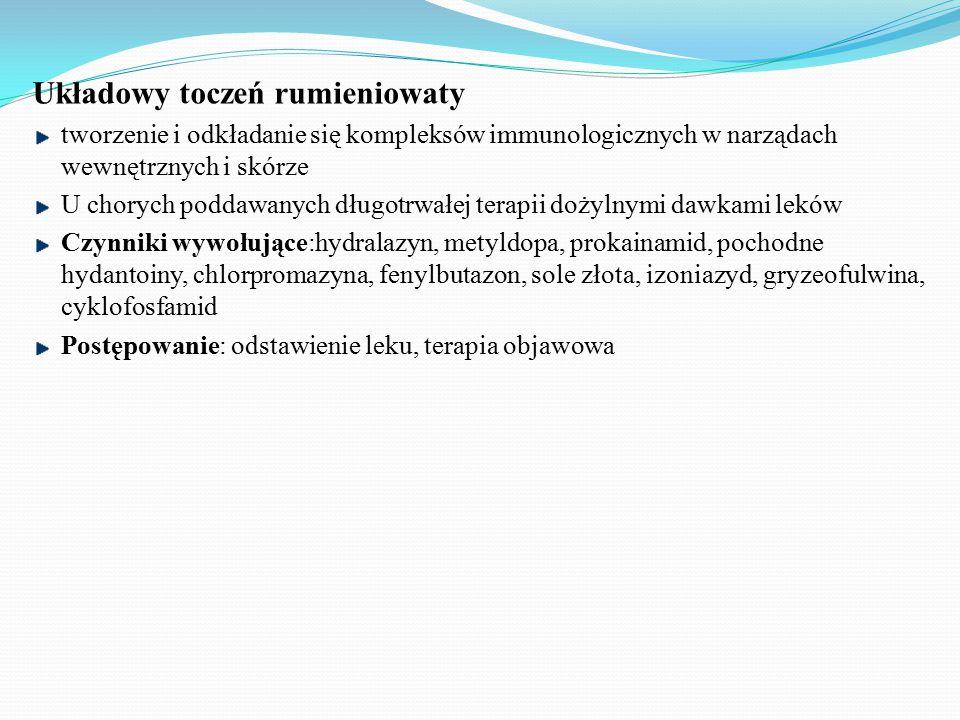 Układowy toczeń rumieniowaty tworzenie i odkładanie się kompleksów immunologicznych w narządach wewnętrznych i skórze U chorych poddawanych długotrwałej terapii dożylnymi dawkami leków Czynniki wywołujące:hydralazyn, metyldopa, prokainamid, pochodne hydantoiny, chlorpromazyna, fenylbutazon, sole złota, izoniazyd, gryzeofulwina, cyklofosfamid Postępowanie: odstawienie leku, terapia objawowa