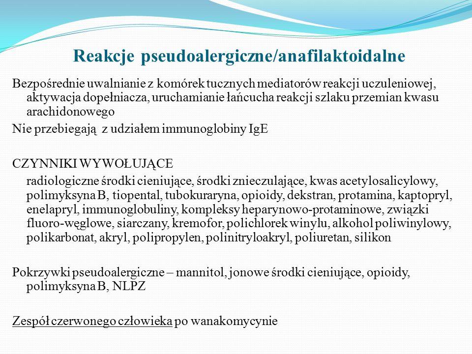 Reakcje pseudoalergiczne/anafilaktoidalne Bezpośrednie uwalnianie z komórek tucznych mediatorów reakcji uczuleniowej, aktywacja dopełniacza, uruchamianie łańcucha reakcji szlaku przemian kwasu arachidonowego Nie przebiegają z udziałem immunoglobiny IgE CZYNNIKI WYWOŁUJĄCE radiologiczne środki cieniujące, środki znieczulające, kwas acetylosalicylowy, polimyksyna B, tiopental, tubokuraryna, opioidy, dekstran, protamina, kaptopryl, enelapryl, immunoglobuliny, kompleksy heparynowo-protaminowe, związki fluoro-węglowe, siarczany, kremofor, polichlorek winylu, alkohol poliwinylowy, polikarbonat, akryl, polipropylen, polinitryloakryl, poliuretan, silikon Pokrzywki pseudoalergiczne – mannitol, jonowe środki cieniujące, opioidy, polimyksyna B, NLPZ Zespół czerwonego człowieka po wanakomycynie