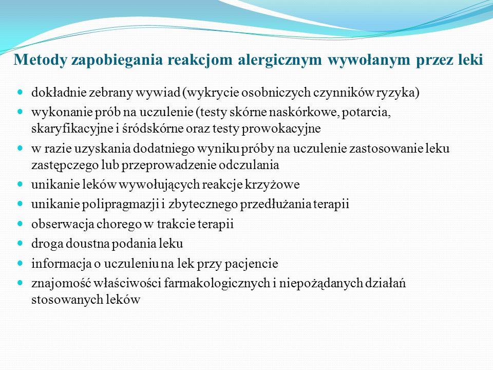 Metody zapobiegania reakcjom alergicznym wywołanym przez leki dokładnie zebrany wywiad (wykrycie osobniczych czynników ryzyka) wykonanie prób na uczulenie (testy skórne naskórkowe, potarcia, skaryfikacyjne i śródskórne oraz testy prowokacyjne w razie uzyskania dodatniego wyniku próby na uczulenie zastosowanie leku zastępczego lub przeprowadzenie odczulania unikanie leków wywołujących reakcje krzyżowe unikanie polipragmazji i zbytecznego przedłużania terapii obserwacja chorego w trakcie terapii droga doustna podania leku informacja o uczuleniu na lek przy pacjencie znajomość właściwości farmakologicznych i niepożądanych działań stosowanych leków