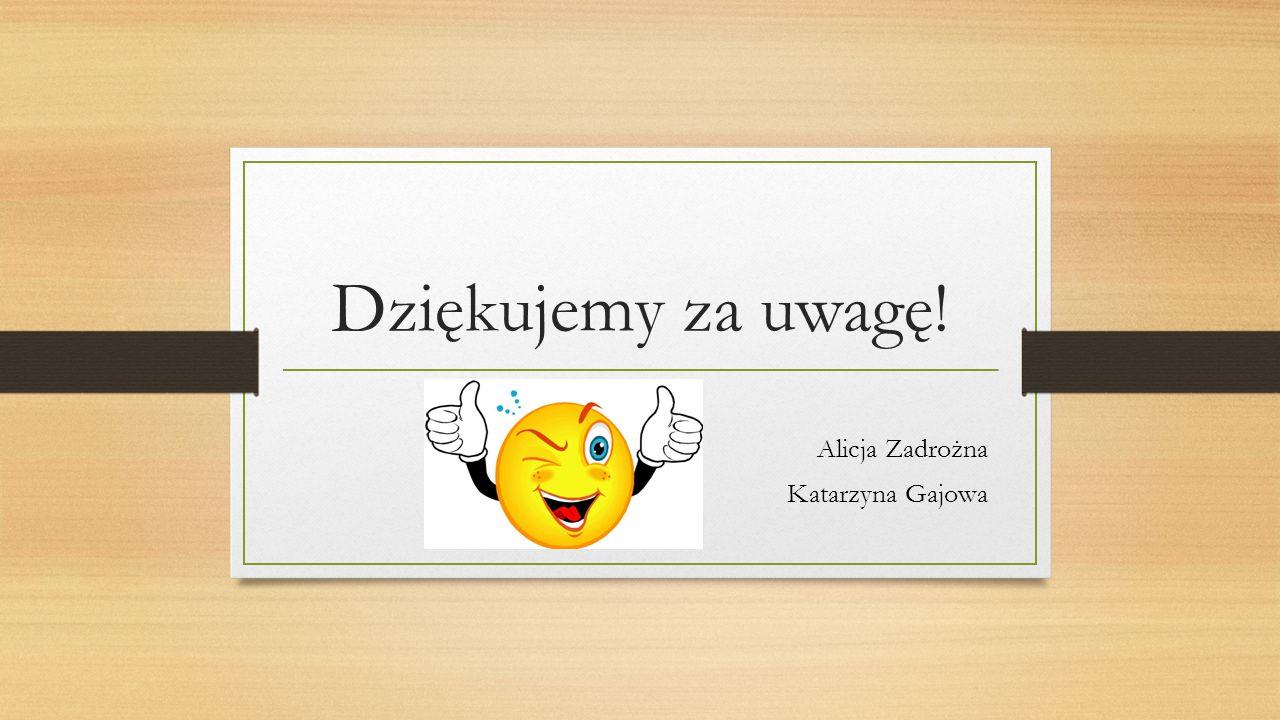 Dziękujemy za uwagę! Alicja Zadrożna Katarzyna Gajowa