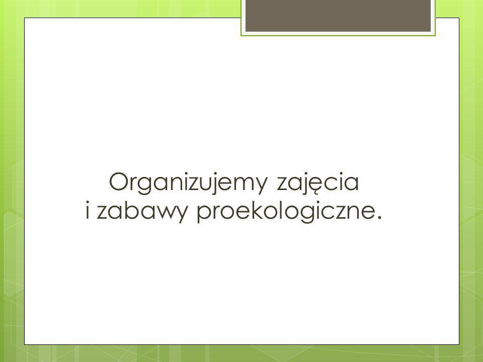Organizujemy zajęcia i zabawy proekologiczne.