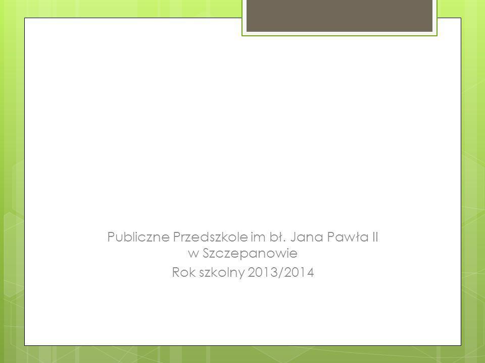Publiczne Przedszkole im bł. Jana Pawła II w Szczepanowie Rok szkolny 2013/2014