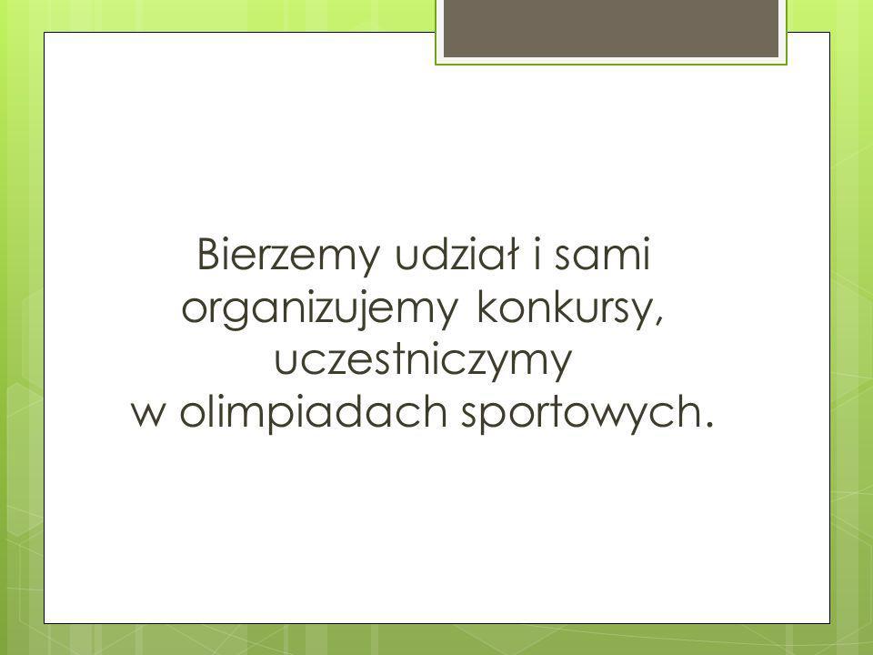Bierzemy udział i sami organizujemy konkursy, uczestniczymy w olimpiadach sportowych.