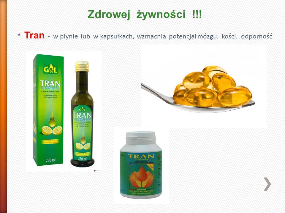 Zdrowej żywności !!! * Tran - w płynie lub w kapsułkach, wzmacnia potencjał mózgu, kości, odporność