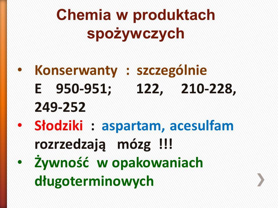Chemia w produktach spożywczych Konserwanty : szczególnie E 950-951; 122, 210-228, 249-252 Słodziki : aspartam, acesulfam rozrzedzają mózg !!.