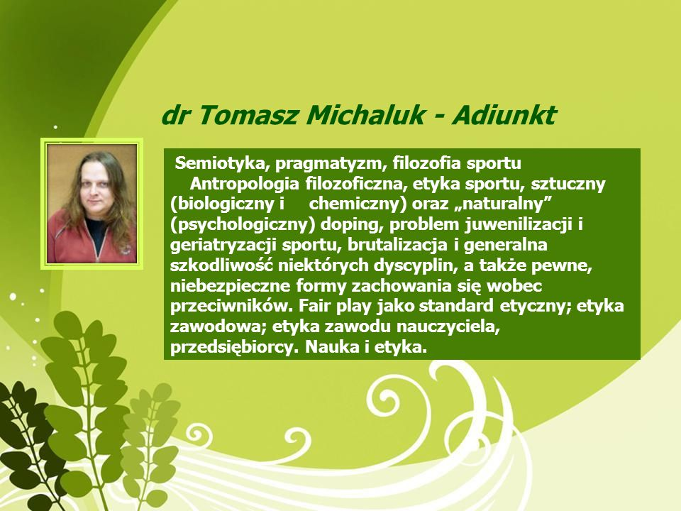 dr Tomasz Michaluk - Adiunkt Semiotyka, pragmatyzm, filozofia sportu Antropologia filozoficzna, etyka sportu, sztuczny (biologiczny i chemiczny) oraz