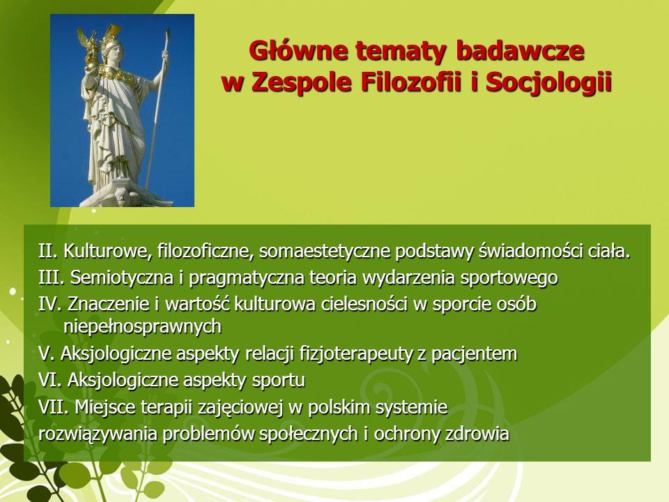 Główne tematy badawcze w Zespole Filozofii i Socjologii II. Kulturowe, filozoficzne, somaestetyczne podstawy świadomości ciała. III. Semiotyczna i pra