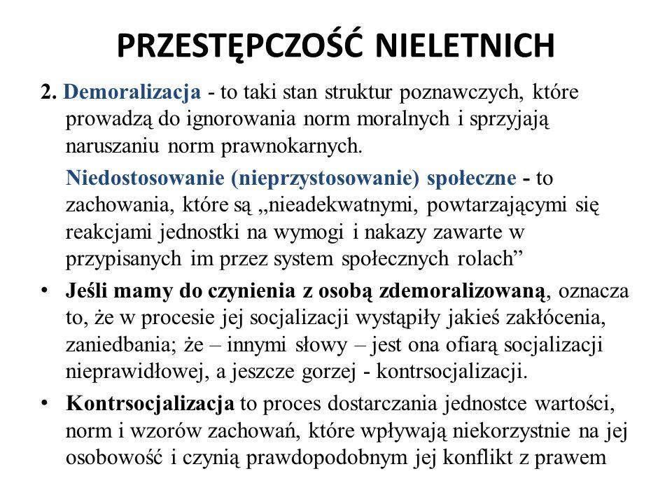 PRZESTĘPCZOŚĆ NIELETNICH 2. Demoralizacja - to taki stan struktur poznawczych, które prowadzą do ignorowania norm moralnych i sprzyjają naruszaniu nor