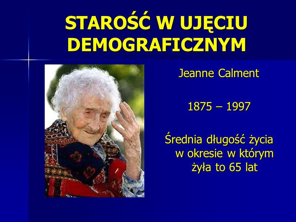 STAROŚĆ W UJĘCIU DEMOGRAFICZNYM Jeanne Calment 1875 – 1997 Średnia długość życia w okresie w którym żyła to 65 lat