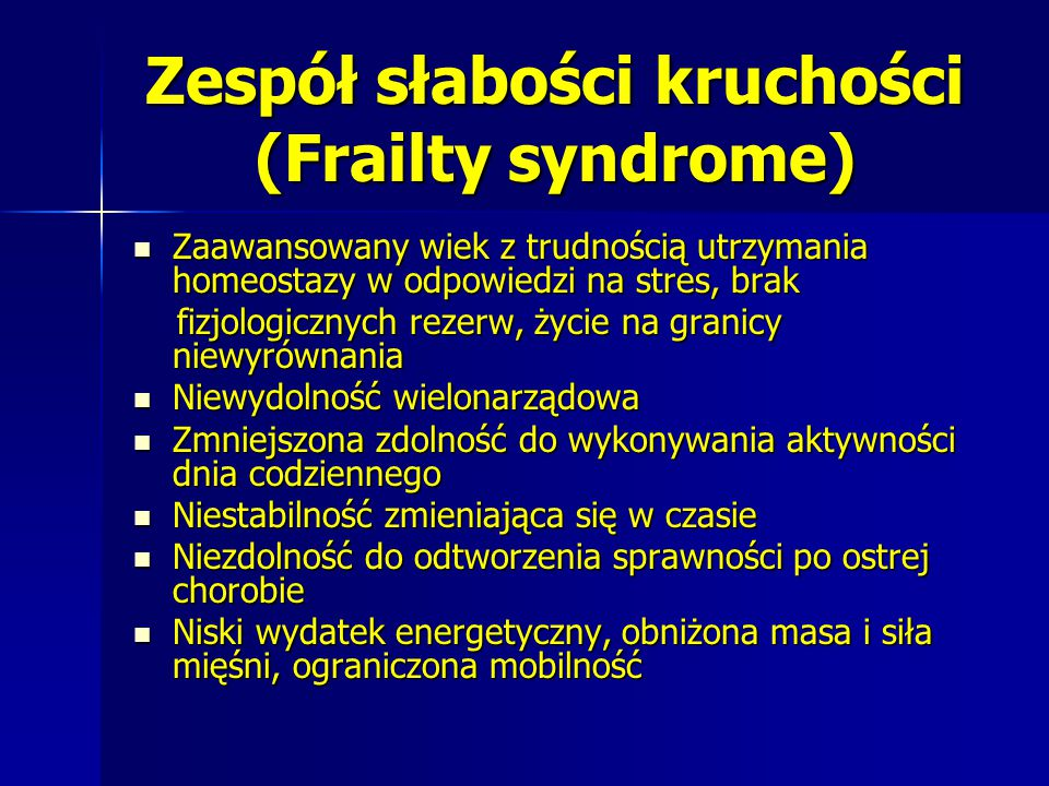 Zespół słabości kruchości (Frailty syndrome) Zaawansowany wiek z trudnością utrzymania homeostazy w odpowiedzi na stres, brak Zaawansowany wiek z trud