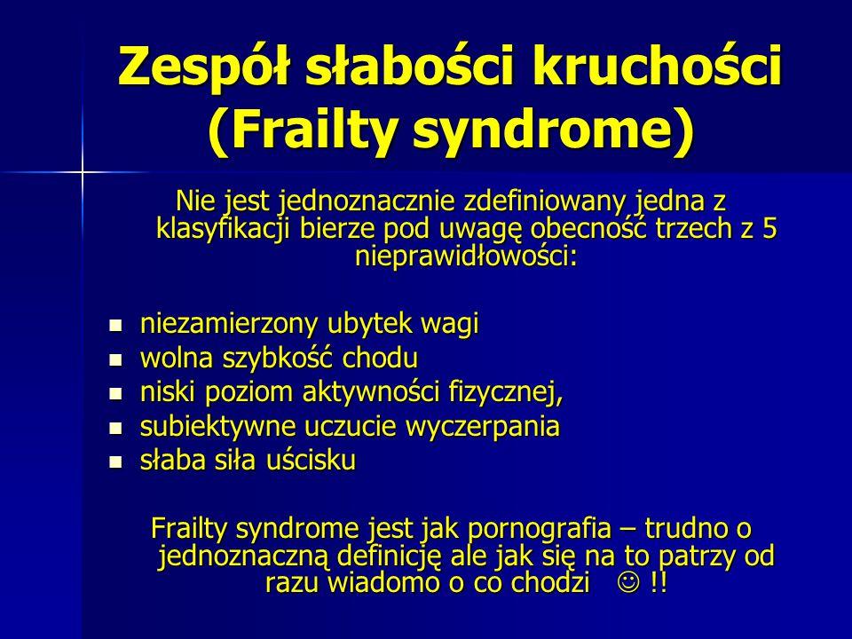 Zespół słabości kruchości (Frailty syndrome) Nie jest jednoznacznie zdefiniowany jedna z klasyfikacji bierze pod uwagę obecność trzech z 5 nieprawidło