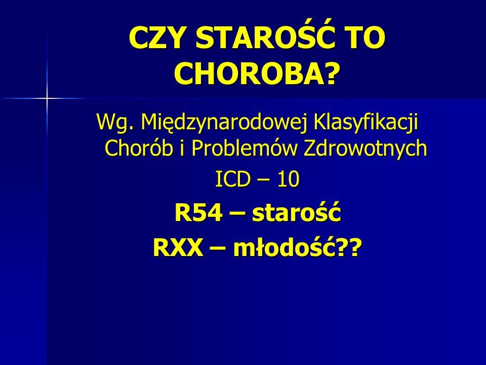CZY STAROŚĆ TO CHOROBA? Wg. Międzynarodowej Klasyfikacji Chorób i Problemów Zdrowotnych ICD – 10 R54 – starość RXX – młodość??