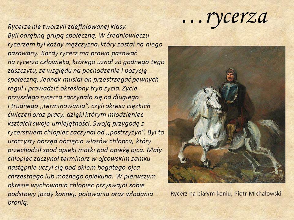 …rycerza Rycerz na białym koniu, Piotr Michałowski Rycerze nie tworzyli zdefiniowanej klasy. Byli odrębną grupą społeczną. W średniowieczu rycerzem by