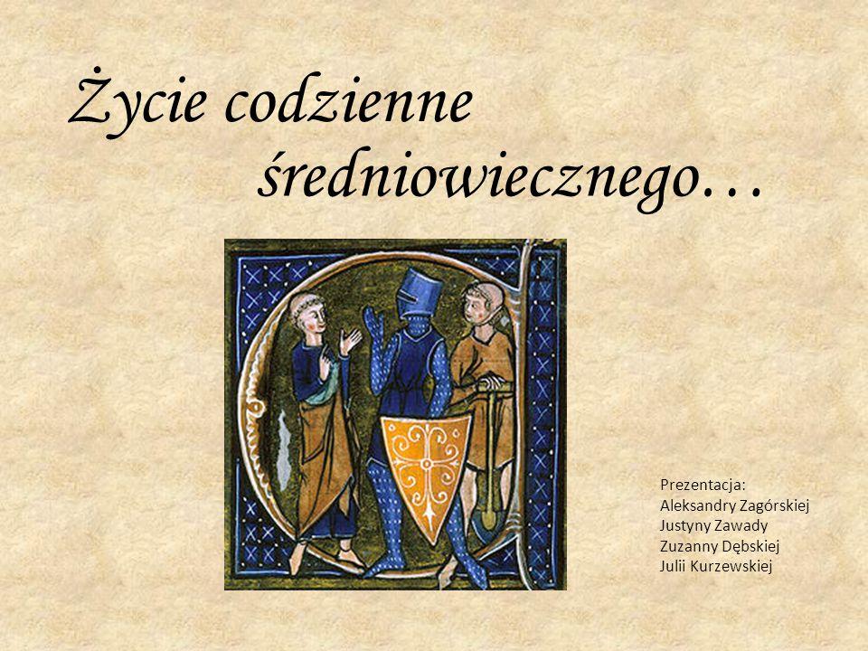 Życie codzienne średniowiecznego… Prezentacja: Aleksandry Zagórskiej Justyny Zawady Zuzanny Dębskiej Julii Kurzewskiej