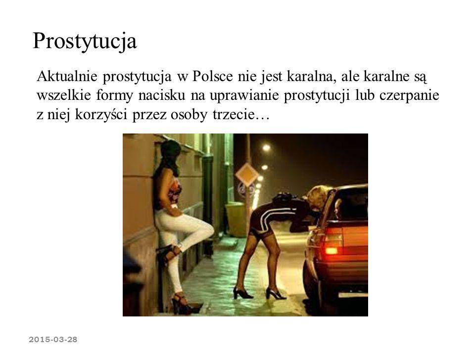 Prostytucja 2015-03-28 Aktualnie prostytucja w Polsce nie jest karalna, ale karalne są wszelkie formy nacisku na uprawianie prostytucji lub czerpanie