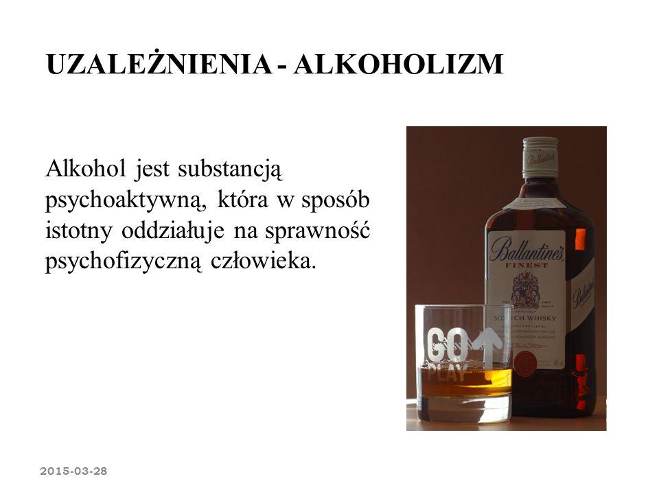 UZALEŻNIENIA - ALKOHOLIZM 2015-03-28 Alkohol jest substancją psychoaktywną, która w sposób istotny oddziałuje na sprawność psychofizyczną człowieka.