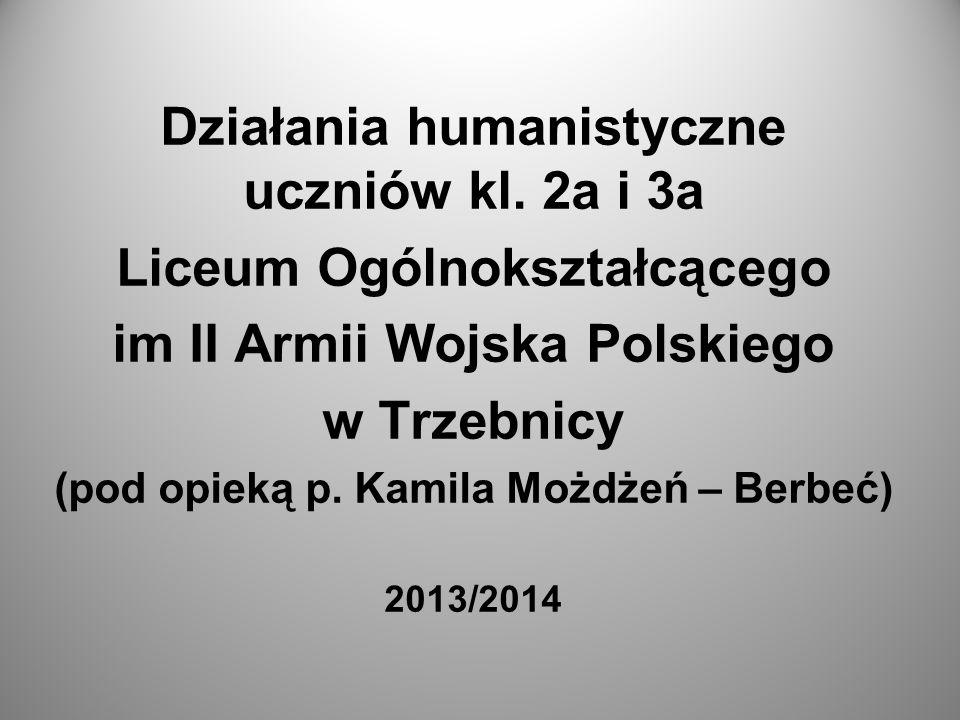 Działania humanistyczne uczniów kl. 2a i 3a Liceum Ogólnokształcącego im II Armii Wojska Polskiego w Trzebnicy (pod opieką p. Kamila Możdżeń – Berbeć)