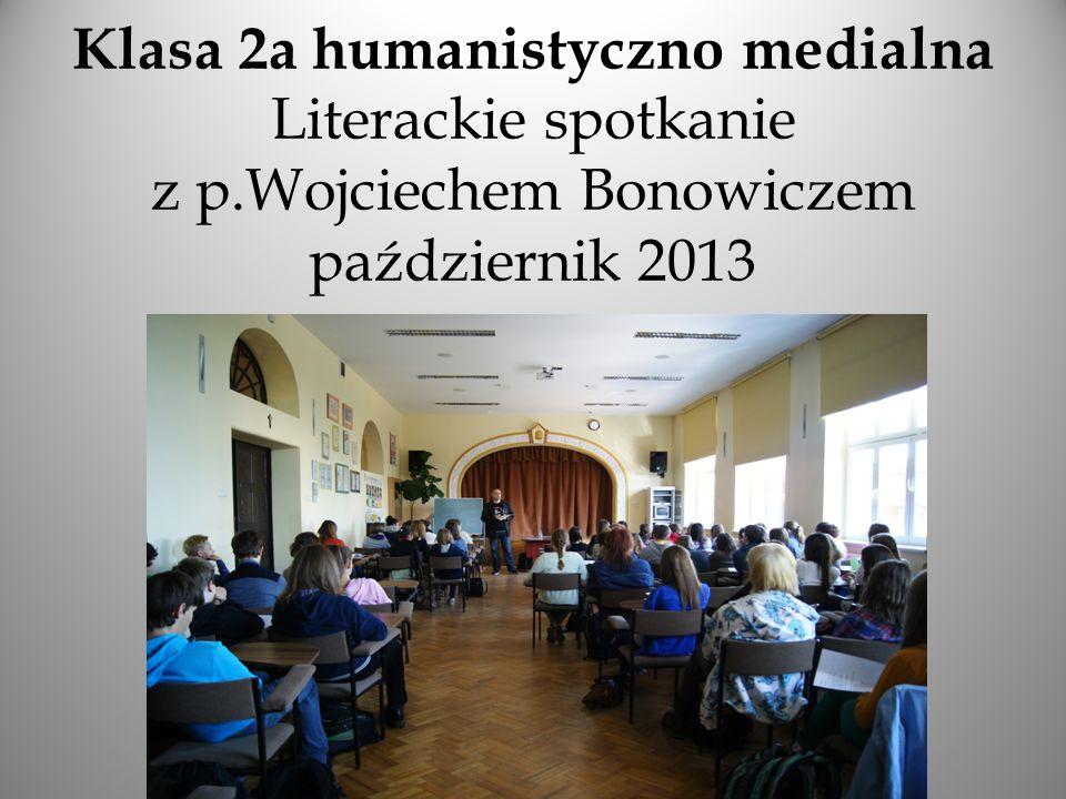 Klasa 2a humanistyczno medialna Literackie spotkanie z p.Wojciechem Bonowiczem październik 2013