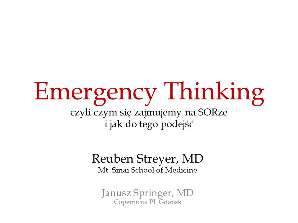 Emergency Thinking czyli czym się zajmujemy na SORze i jak do tego podejść Reuben Streyer, MD Mt. Sinai School of Medicine Janusz Springer, MD Coperni