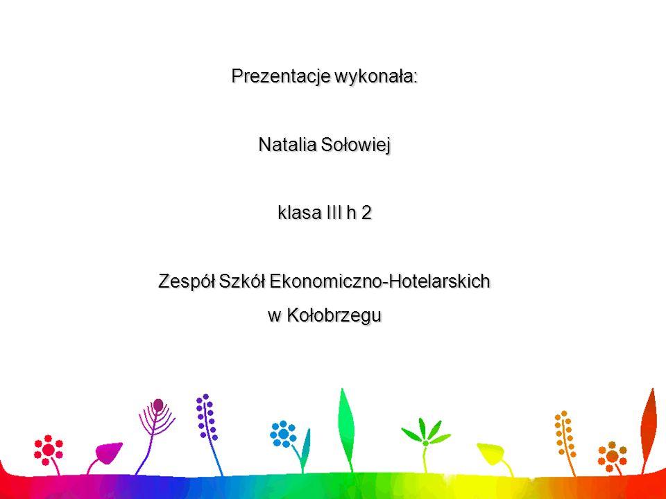 Prezentacje wykonała: Natalia Sołowiej klasa III h 2 Zespół Szkół Ekonomiczno-Hotelarskich w Kołobrzegu