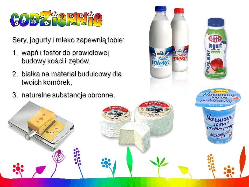 Sery, jogurty i mleko zapewnią tobie: 1.wapń i fosfor do prawidłowej budowy kości i zębów, 2.białka na materiał budulcowy dla twoich komórek, 3.natura