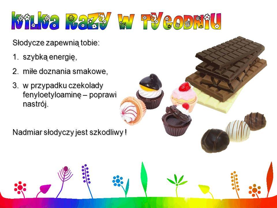 Słodycze zapewnią tobie: 1.szybką energię, 2.miłe doznania smakowe, 3.w przypadku czekolady fenyloetyloaminę – poprawi nastrój. Nadmiar słodyczy jest