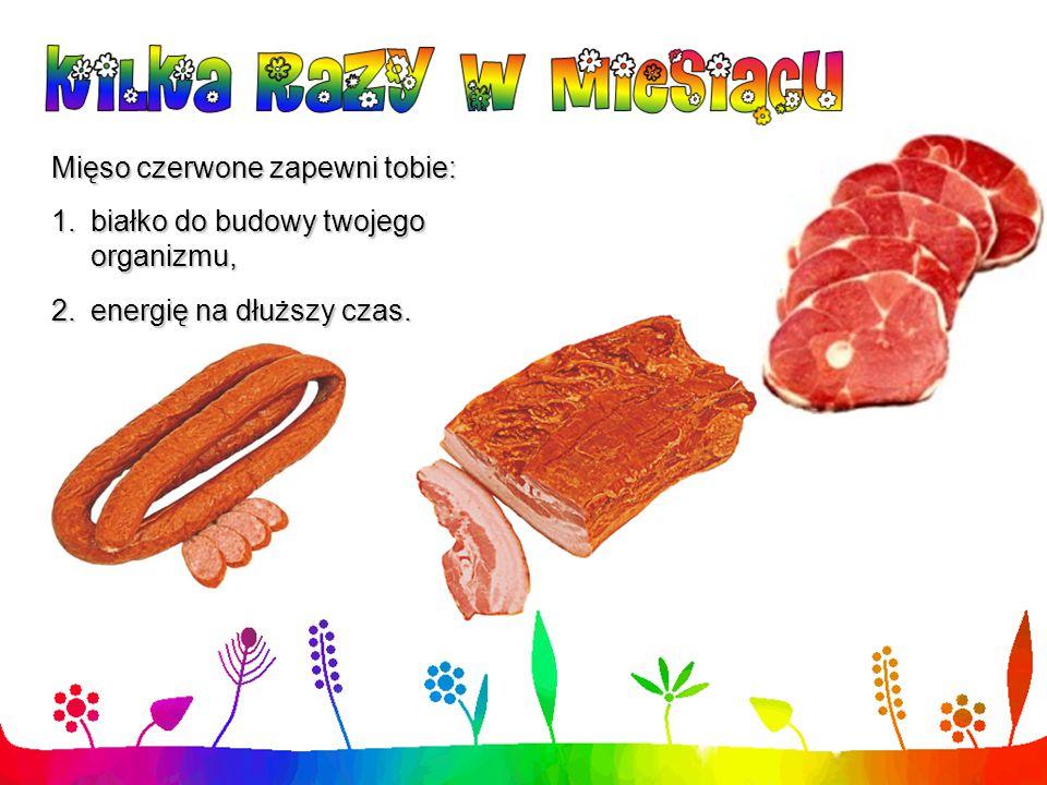 Mięso czerwone zapewni tobie: 1.białko do budowy twojego organizmu, 2.energię na dłuższy czas.