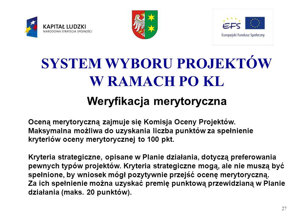 27 SYSTEM WYBORU PROJEKTÓW W RAMACH PO KL Weryfikacja merytoryczna Oceną merytoryczną zajmuje się Komisja Oceny Projektów. Maksymalna możliwa do uzysk
