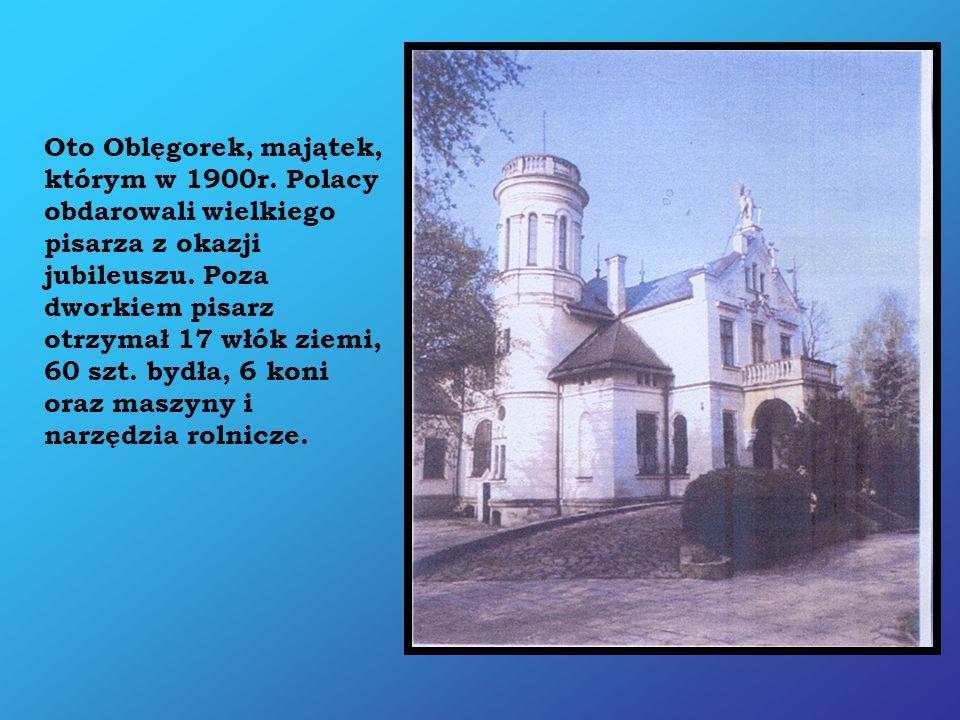 Oto Oblęgorek, majątek, którym w 1900r. Polacy obdarowali wielkiego pisarza z okazji jubileuszu. Poza dworkiem pisarz otrzymał 17 włók ziemi, 60 szt.