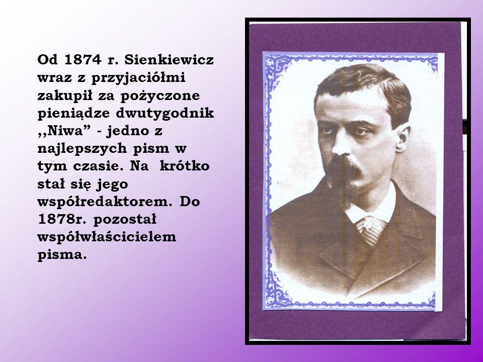 """Od 1874 r. Sienkiewicz wraz z przyjaciółmi zakupił za pożyczone pieniądze dwutygodnik,,Niwa"""" - jedno z najlepszych pism w tym czasie. Na krótko stał s"""