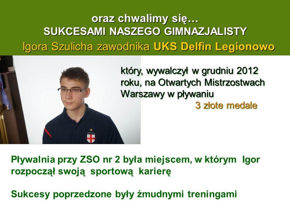 oraz chwalimy się… SUKCESAMI NASZEGO GIMNAZJALISTY Igora Szulicha zawodnika UKS Delfin Legionowo który, wywalczył w grudniu 2012 roku, na Otwartych Mistrzostwach Warszawy w pływaniu 3 złote medale 3 złote medale Pływalnia przy ZSO nr 2 była miejscem, w którym Igor rozpoczął swoją sportową karierę Sukcesy poprzedzone były żmudnymi treningami