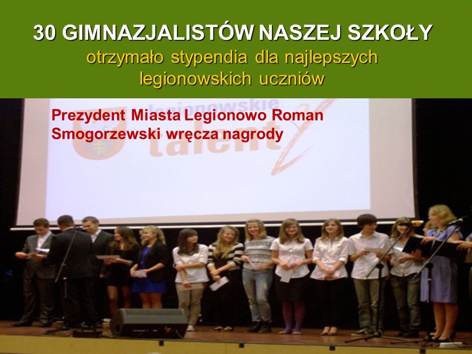 Prezydent Miasta Legionowo Roman Smogorzewski wręcza nagrody 30 GIMNAZJALISTÓW NASZEJ SZKOŁY otrzymało stypendia dla najlepszych legionowskich uczniów