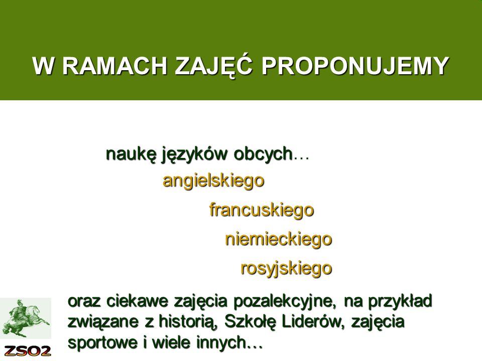 W RAMACH ZAJĘĆ PROPONUJEMY angielskiego francuskiego francuskiego niemieckiego niemieckiego rosyjskiego rosyjskiego oraz ciekawe zajęcia pozalekcyjne, na przykład związane z historią, Szkołę Liderów, zajęcia sportowe i wiele innych… naukę języków obcych naukę języków obcych …