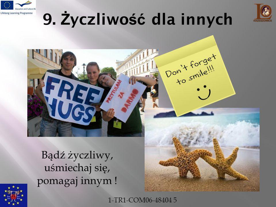 9. Ż yczliwo ść dla innych Bądź życzliwy, uśmiechaj się, pomagaj innym ! 1-TR1-COM06-48404 5