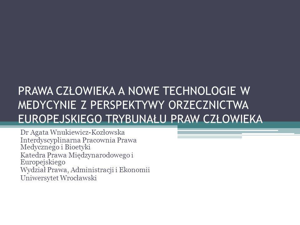 PRAWA CZŁOWIEKA A NOWE TECHNOLOGIE W MEDYCYNIE Z PERSPEKTYWY ORZECZNICTWA EUROPEJSKIEGO TRYBUNAŁU PRAW CZŁOWIEKA Dr Agata Wnukiewicz-Kozłowska Interdyscyplinarna Pracownia Prawa Medycznego i Bioetyki Katedra Prawa Międzynarodowego i Europejskiego Wydział Prawa, Administracji i Ekonomii Uniwersytet Wrocławski