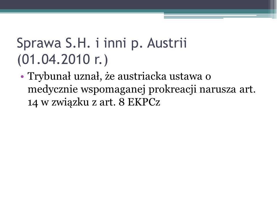 Sprawa S.H. i inni p. Austrii (01.04.2010 r.) Trybunał uznał, że austriacka ustawa o medycznie wspomaganej prokreacji narusza art. 14 w związku z art.