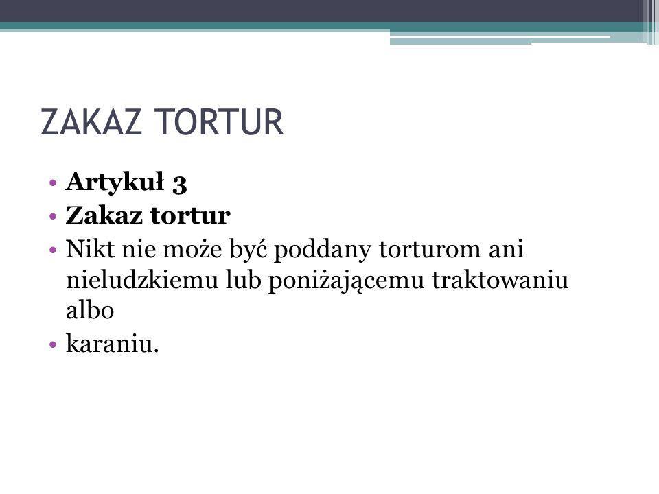ZAKAZ TORTUR Artykuł 3 Zakaz tortur Nikt nie może być poddany torturom ani nieludzkiemu lub poniżającemu traktowaniu albo karaniu.